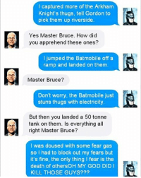 😂: I captured more of the Arkham  Knight's thugs, tell Gordon to  pick them up riverside.  Yes Master Bruce. How did  you apprehend these ones?  I jumped the Batmobile off a  ramp and landed on them.  Master Bruce?  Don't worry  the Batmobile just  stuns thugs with electricity  But then you landed a 50 tonne  tank on them. Is everything all  right Master Bruce?  I was doused with some fear gas  so I had to block out my fears but  it's fine, the only thing I fear is the  death of othersOH MY GOD DID I  KILL THOSE GUYS? 😂