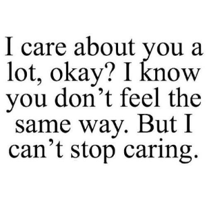 https://iglovequotes.net/: I care about you a  lot, okay? I know  you don't feel the  same way. But I  can't stop caring. https://iglovequotes.net/