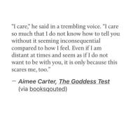 """How To, Test, and Voice: """"I care,"""" he said in a trembling voice. """"I care  so much that I do not know how to tell you  without it seeming inconsequential  compared to how I feel. Even if I am  distant at times and seem as if I do not  want to be with you, it is only because this  scares me, too.""""  -Aimee Carter, The Goddess Test  (via booksqouted)"""
