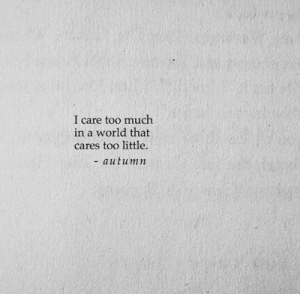 Too Much, World, and I Care Too Much: I care too much  in a world that  cares too little.  - autumn