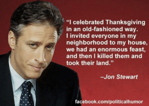 """daily-political-humor:  How Jon Stewart celebrated Thanksgiving: """"I celebrated Thanksgiving  in an old-fashioned way.  I invited everyone in my  neighborhood to my house,  we had an enormous feast,  and then I killed them and  took their land.""""  -Jon Stewart  facebook.com/politicalhumor daily-political-humor:  How Jon Stewart celebrated Thanksgiving"""