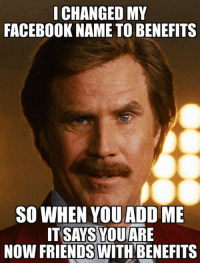 Friends With Benefits: I CHANGED MY  FACEBOOK NAME TO BENEFITS  SO WHEN YOU ADD ME  IT SAYS YOU ARE  Now FRIENDS WITH BENEFITS