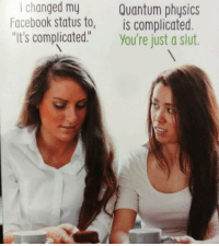 "Facebook, Memes, and Physics: I changed my  Facebook status to,  ""It's complicated  Quantum physics  is complicated.  You're just a slut <p>It's not that complicated via /r/memes <a href=""https://ift.tt/2H7tBSA"">https://ift.tt/2H7tBSA</a></p>"