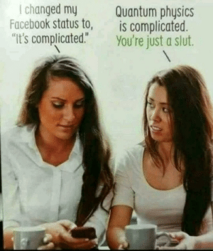 "Dank, Facebook, and Memes: I changed my  Facebook status to,  Quantum physics  is complicated.  ""It's complicated."" You're just a slut. Placing A Satellite In A Geostationary Orbit Is Complicated by slowgrumble MORE MEMES"