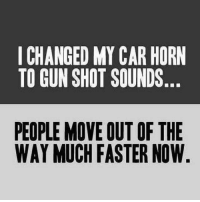 Bang Bang Bang They haul ass now!: I CHANGED MYCAR HORN  TO GUN SHOT SOUNDS  PEOPLE MOVE OUT OF THE  WAY MUCH FASTER NOW Bang Bang Bang They haul ass now!