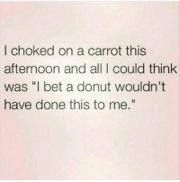 """Gym, I Bet, and Lmao: I choked on a carrot this  afternoon and all I could think  was """"I bet a donut wouldn't  have done this to me."""" Lmao 😂😂"""