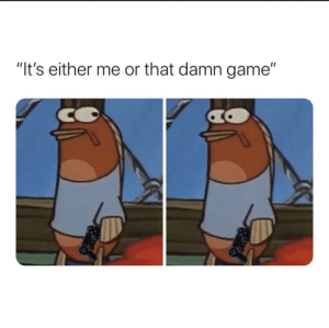 I choose the damn game by SnoopMyPoop MORE MEMES: I choose the damn game by SnoopMyPoop MORE MEMES