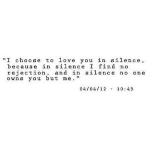"https://iglovequotes.net/: ""I choose to love you in silence  because in silence I find no  rejection and in silence no one  owns you but me.""  04/04/12 10:43 https://iglovequotes.net/"