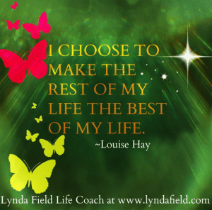 Life, Memes, and Best: I CHOOSE TO  MAKE THE.  REST OF MY  LIFE THE BEST  OF MY LIFE  Louise Hay  Lynda Field Life Coach at www.lyndafield.com <3