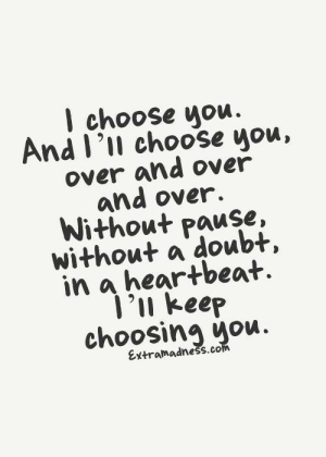 Choosing: I choose you  And I'll choose you,  over and over  and over.  Without pause,  without a doubt,  in a heartbeat  1'n keep  choosing you.  Extramadness.com