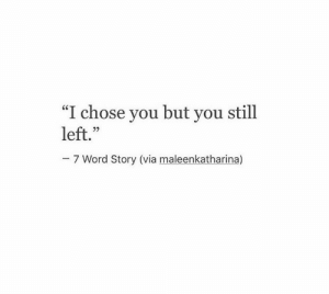 "But You Still: ""I chose you but you still  left.""  29  7 Word Story (via maleenkatharina)"
