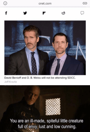 Run, Cnet, and Cunning: i  cnet.com  f  David Benioff and D. B. Weiss will not be attending SDCC.  Jeff Kravitz  You are an ill-made, spiteful little creature  full of envy, lust and low cunning. For how long can they run? As long as it takes, they shall Answer & they shall Pay.