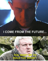 Hodor - Hold the Door: I COME FROM THE FUTURE.  YOU WANT ME  HOLD THE DOOR Hodor - Hold the Door