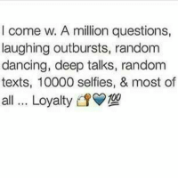 💯: I come w. A million questions,  laughing outbursts, random  dancing, deep talks, random  texts, 10000 selfies, & most of  all... Loyalty0 💯