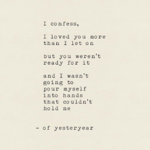 hold me: I confess,  I loved you more  than I let on  but you weren't  ready for it  and I wasn't  going to  pour myself  into hands  that co uldn't  hold me  - of yesteryear