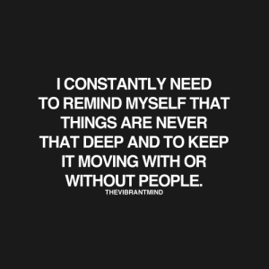 Target, Tumblr, and Blog: I CONSTANTLY NEED  TO REMIND MYSELF THAT  THINGS ARE NEVER  THAT DEEP AND TO KEEP  IT MOVING WITH OR  WITHOUT PEOPLE.  THEVIBRANTMIND thevibrantmind:  Positivity here