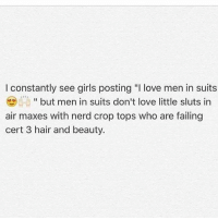 "Beautiful, Fail, and Girls: I constantly see girls posting ""I love men in suits  but men in suits don't love little sluts in  air maxes with nerd crop tops who are failing  cert 3 hair and beauty."