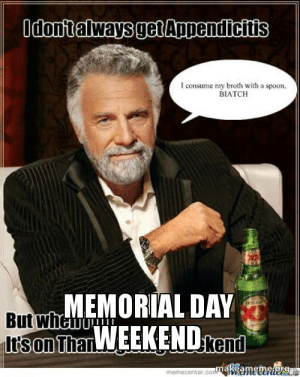 Memorial Day weekend | Make a Meme: I consume my broth with a spoon.  BIATCH  MEMORIAL DAY  But wh  memecenter.conttuenenhetei Memorial Day weekend | Make a Meme