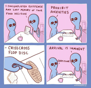 Food, Lost, and Cross: I CONTEMPLATED EXISTENCE PROHIBI  AND LOST MEMORY oF YouR ANXIETIES  FooD DECISION  ARRIVAL IS IMMINENT  CRISS CROSS  FLOP DIS  GRATITUDE  0 v  UDD  NATHANW PYLE I keep contemplating existence via /r/wholesomememes https://ift.tt/2H0lXNg