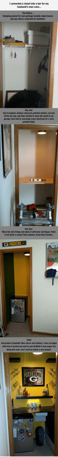 Beer, Green Bay Packers, and Happy: I converted a closet into a bar for my  husband's man cave...  The Before...  Dumping ground for man garbage (mostly empty boxes)  and yes, that is a big foot air freshener.  Day one:  Got it emptied, shelves removed, patched wholes, cut and  fit the bar top, and then started to stain the wood in my  garage. Also had to rearrange some electrical for a new  pendant light.  Day two:  Move his mini fridge and stock it with beer and liquor. Paint  it out (took 2 coats) Paint scheme: Green Bay Packers.  Tada!  Decoration Completel New mirror and shelves. I was so happy  with how it turned out and he was thrilled! It was super fun  doing this and I can't wait to tackle a new project.  PACKERS <p>Magnificent Man Cave.</p>