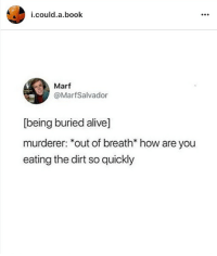 Buried Alive: i.  could.a.book  Marf  @MarfSalvador  [being buried alive]  murderer: *out of breath* how are you  eating the dirt so quickly