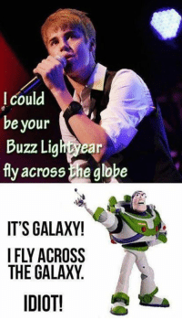 I could  be your  Buzz Lightyear  fly across ene globe  IT'S GALAXY!  THE GALAXY  IDIOT!
