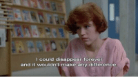 The Breakfast Club (1985): I could disappear forever  and it wouldn't make any difference The Breakfast Club (1985)