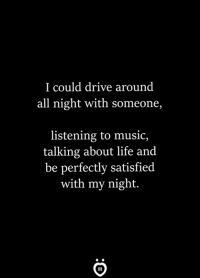 Life, Music, and Drive: I could drive around  all night with someone,  listening to music,  talking about life and  be perfectly satisfied  with my night.