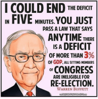 Memes, 🤖, and Usa: I COULD END  THE DEFICIT  IN FIVE MINUTES.  YOU JUST  PASS A LAW THAT SAYS  ANYTIME  THERE  IS A  DEFICIT  3%  OF MORE THAN  OF GDP. ALL SITTING MEMBERS  CONGRESS  OF  ARE INELIGIBLE FOR  RE-ELECTION.  WARREN BUFFETT  THE FREETHOUCHTPROJECT COM If they aren't doing their job, get rid of them. We would do it in any other industry. Why not politics? 🔴www.TooSavageForDemocrats.com🔴 JOINT INSTAGRAM: @rightwingsavages Partners: 🇺🇸👍: @The_Typical_Liberal 🇺🇸💪@theunapologeticpatriot 🇺🇸 @DylansDailyShow 🇺🇸 @keepamerica.usa 🇺🇸@Raised_Right_ 🇺🇸@conservative.female 😈 @too_savage_for_liberals 🇺🇸 @Conservative.American DonaldTrump Trump HillaryClinton MakeAmericaGreatAgain Conservative Republican Liberal Democrat Ccw247 MAGA Politics LiberalLogic Savage TooSavageForDemocrats Instagram Merica America PresidentTrump Funny True sotrue