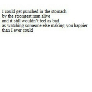 Alive, Bad, and Net: I could get punched in the stomach  by the strongest man alive  and it still wouldn't feel as bad  as watching someone else making you happier  than I ever could https://iglovequotes.net/