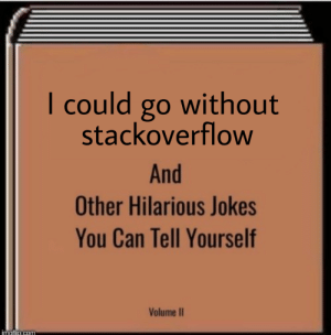 This sub if we turned it into a book: I could go without  stackoverflow  And  Other Hilarious Jokes  You Can Tell Yourself  Volume II  moti0.com This sub if we turned it into a book