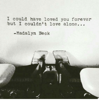 Beck: I could have loved you forever  but I couldn't love alone...  -Madalyn Beck