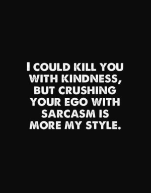 ego: I COULD KILL YOU  WITH KINDNESS,  BUT CRUSHING  YOUR EGO WITH  SARCASM IS  MORE MY STYLE.