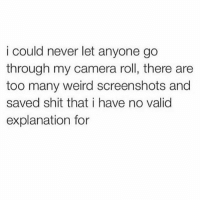 Memes, Shit, and Weird: i could never let anyone go  through my camera roll, there are  too many weird screenshots and  saved shit that i have no valid  explanation for Who can relate? 🙋‍♂️