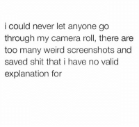 Memes, Shit, and Weird: i could never let anyone go  through my camera roll, there are  too many weird screenshots and  saved shit that i have no valid  explanation for 😬 goodgirlwithbadthoughts 💅🏼