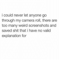 Facts, Memes, and Shit: i could never let anyone go  through my camera roll, there are  too many weird screenshots and  saved shit that i have no valid  explanation for Hahaha facts
