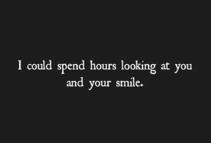 Smile, Looking, and You: I could spend hours looking at you  and your smile.