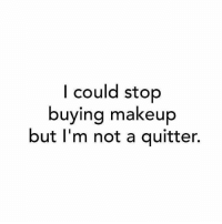 Funny, Makeup, and Meme: I could stop  buying makeup  but I'm not a quitter. Because we are never cowards and weak. #makeupquotes #motivation #showpo #meme #funny #funnyquote #laugh #iloveshowpo