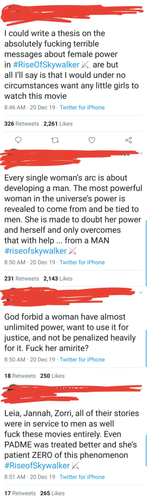 I, as a woman, thought Rey was pretty good and realistic representation, being strong but still having flaws. But hey, what do I know right? 🤷: I could write a thesis on the  absolutely fucking terrible  messages about female power  in #RiseOfSkywalker X are but  all l'll say is that I would under no  circumstances want any little girls to  watch this movie  8:46 AM · 20 Dec 19 · Twitter for iPhone  326 Retweets 2,261 Likes  Every single woman's arc is about  developing a man. The most powerful  woman in the universe's power is  revealed to come from and be tied to  men. She is made to doubt her power  and herself and only overcomes  that with help... from a MAN  #riseofskywalker x  8:50 AM · 20 Dec 19 · Twitter for iPhone  231 Retweets 2,143 Likes  God forbid a woman have almost  unlimited power, want to use it for  justice, and not be penalized heavily  for it. Fuck her amirite?  8:50 AM · 20 Dec 19 · Twitter for iPhone  18 Retweets 250 Likes  Leia, Jannah, Zorri, all of their stories  were in service to men as well  fuck these movies entirely. Even  PADME was treated better and she's  patient ZERO of this phenomenon  #RiseofSkywalker X  8:51 AM · 20 Dec 19 · Twitter for iPhone  17 Retweets 265 Likes I, as a woman, thought Rey was pretty good and realistic representation, being strong but still having flaws. But hey, what do I know right? 🤷