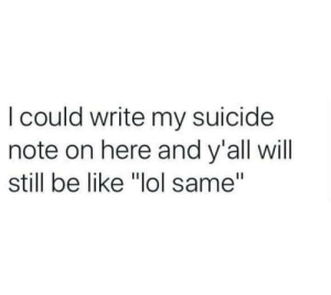 """Be Like, Lol, and Suicide: I could write my suicide  note on here and y'all will  still be like """"lol same"""" Meirl"""