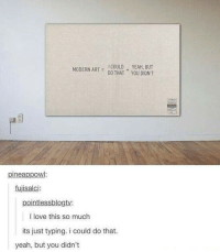 Love, Yeah, and You: I COULD YEAH, BUT  MODERN ARTDOTHAT YOU DIDN'T  pineappow  fujisalci:  pointlessblogty:  I love this so much  its just typing. i could do that.  yeah, but you didn't