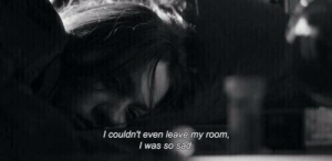 Sad, Room, and  My Room: I couldn't even leave my room,  I was so sad