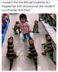 Girls, Parents, and Run: I couldn't find this little girl's parents so  trapped her with dinosaurs so she wouldn't  run off while I find them Raaaaaaaawr!