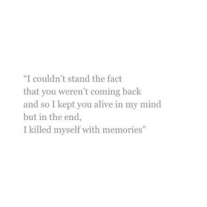 "https://iglovequotes.net/: ""I couldn't stand the fact  that you weren't coming back  and so I kept you alive in my mind  but in the end,  I killed myself with memories"" https://iglovequotes.net/"