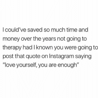 "Instagram, Life, and Love: I could've saved so much time and  money over the years not going to  therapy had I known you were going to  post that quote on Instagram saying  ""love yourself, you are enough'"" Everyone's a life coach these days"