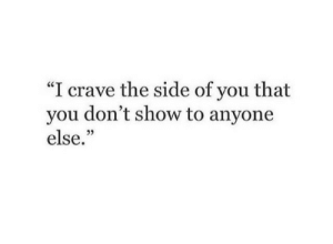 Crave: I crave the side of you that  you don't show to anyone  else.""