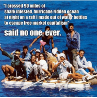 """said no one ever: """"I crossed 90 miles of  shark infested, hurricane riddenocean  at night on a raftlmade out of water bottles  to escape free market capitalism""""  said no one, ever."""