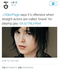 fifty-shadesofgay:  commongayboy: Ellen Page is right. You know what's actually brave? Being actually gay and out in Hollywood! homegirl had to pretend to be attracted to Michael Cera that's fucking brave : i D  @EllenPage says it's offensive when  straight actors are called 'brave' for  playing gay: bit.ly/1NLHAwt  8/28/15, 9:52 AM  170 RETWEETS 276 FAVORITES fifty-shadesofgay:  commongayboy: Ellen Page is right. You know what's actually brave? Being actually gay and out in Hollywood! homegirl had to pretend to be attracted to Michael Cera that's fucking brave
