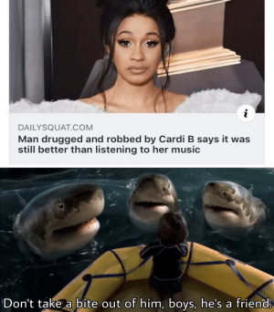 You killed her dude: i  DAILYSQUAT.COM  Man drugged and robbed by Cardi B says it was  still better than listening to her music  Don't take a bite out of him, boys, he's a friend You killed her dude