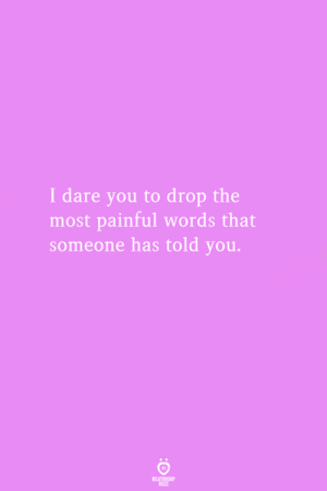 Dare, Words, and You: I dare you to drop the  most painful words that  someone has told you.